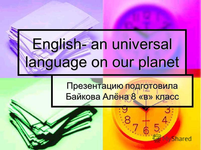 English- an universal language on our planet Презентацию подготовила Байкова Алёна 8 «в» класс