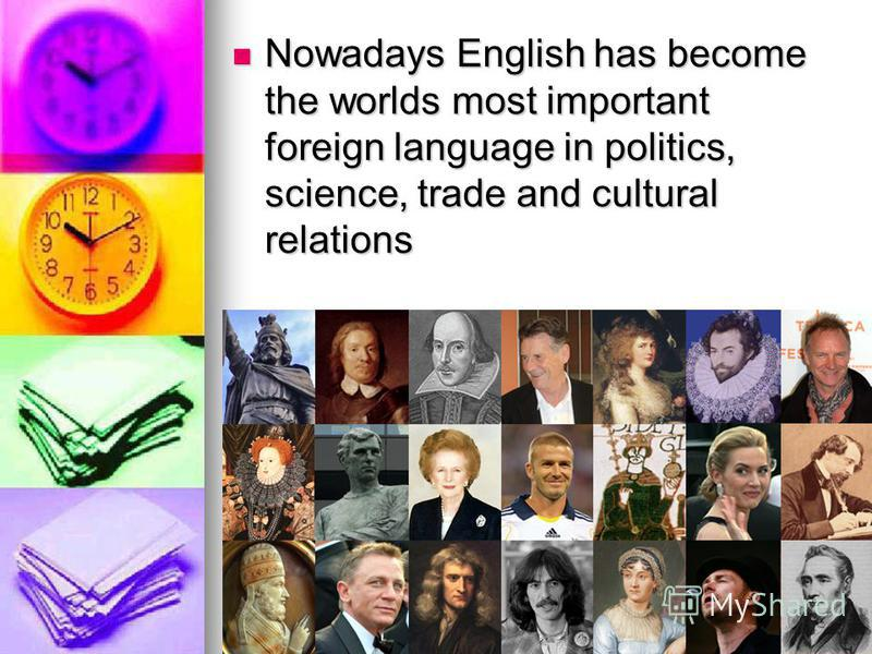 Nowadays English has become the worlds most important foreign language in politics, science, trade and cultural relations