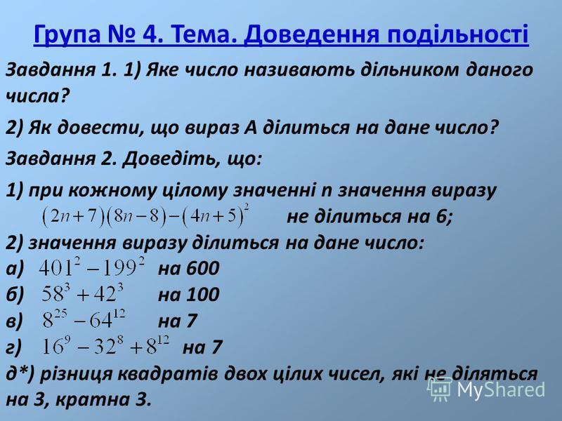 Група 4. Тема. Доведення подільності Завдання 1. 1) Яке число називають дільником даного числа? 2) Як довести, що вираз А ділиться на дане число? Завдання 2. Доведіть, що: 1) при кожному цілому значенні n значення виразу не ділиться на 6; 2) значення