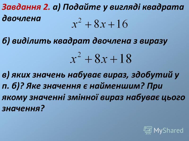Завдання 2. а) Подайте у вигляді квадрата двочлена б) виділить квадрат двочлена з виразу в) яких значень набуває вираз, здобутий у п. б)? Яке значення є найменшим? При якому значенні змінної вираз набуває цього значення?