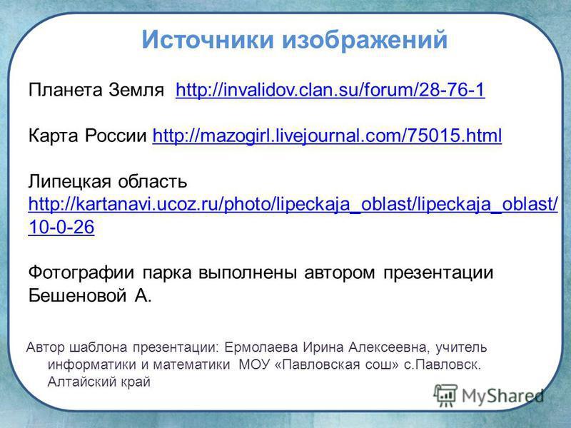 Планета Земля http://invalidov.clan.su/forum/28-76-1http://invalidov.clan.su/forum/28-76-1 Карта России http://mazogirl.livejournal.com/75015.htmlhttp://mazogirl.livejournal.com/75015. html Липецкая область http://kartanavi.ucoz.ru/photo/lipeckaja_ob