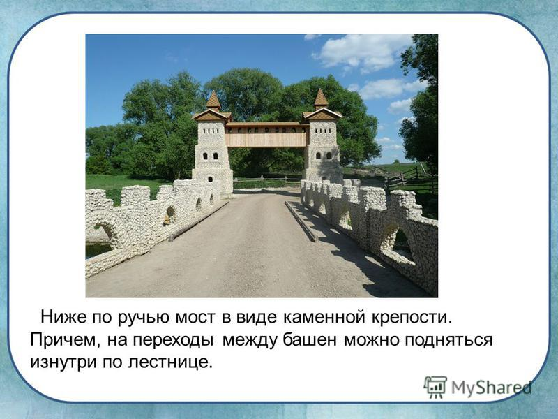 Ниже по ручью мост в виде каменной крепости. Причем, на переходы между башен можно подняться изнутри по лестнице.