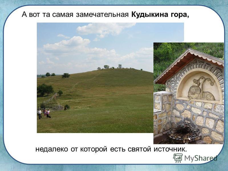 А вот та самая замечательная Кудыкина гора, недалеко от которой есть святой источник.