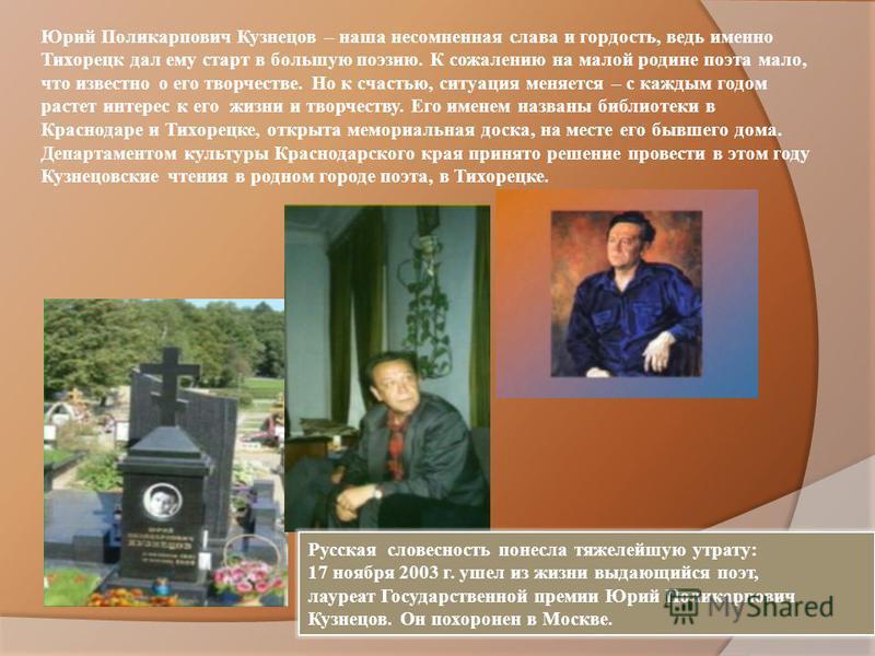 Юрий Поликарпович Кузнецов – наша несомненная слава и гордость, ведь именно Тихорецк дал ему старт в большую поэзию. К сожалению на малой родине поэта мало, что известно о его творчестве. Но к счастью, ситуация меняется – с каждым годом растет интере