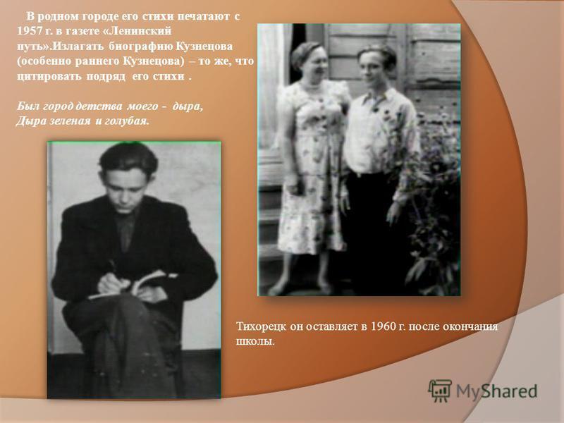 В родном городе его стихи печатают с 1957 г. в газете «Ленинский путь».Излагать биографию Кузнецова (особенно раннего Кузнецова) – то же, что цитировать подряд его стихи. Был город детства моего - дыра, Дыра зеленая и голубая. Тихорецк он оставляет в