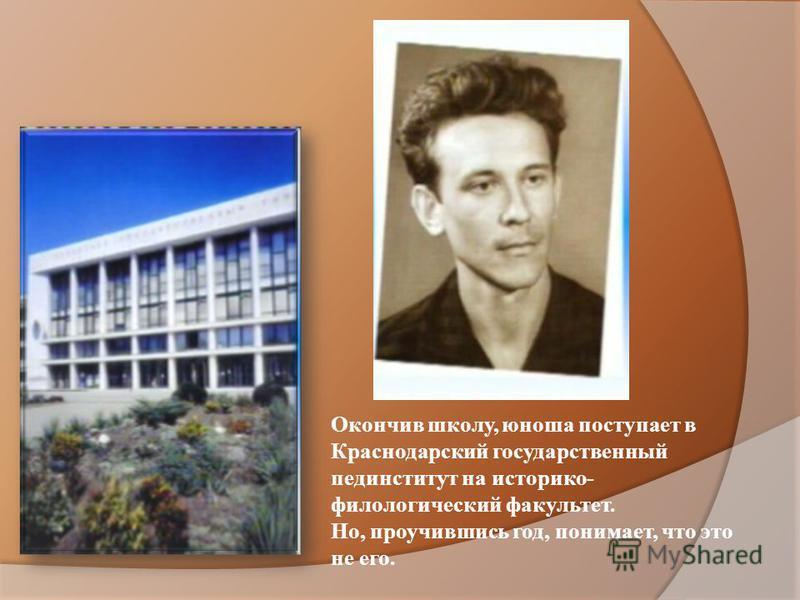 Окончив школу, юноша поступает в Краснодарский государственный пединститут на историко- филологический факультет. Но, проучившись год, понимает, что это не его.