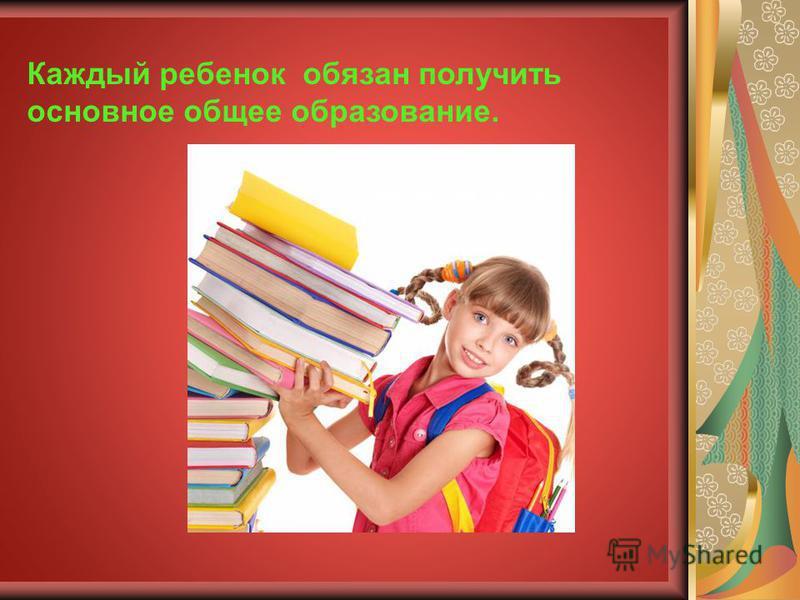 Каждый ребенок обязан получить основное общее образование.