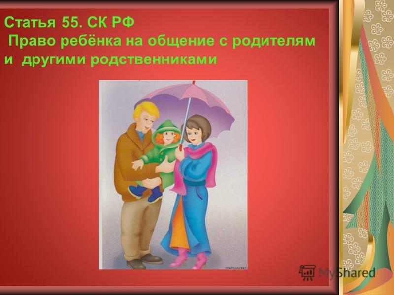 Статья 55. СК РФ Право ребёнка на общение с родителям и другими родственниками
