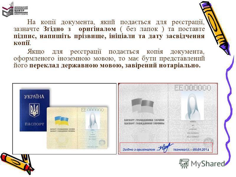 На копії документа, який подається для реєстрації, зазначте Згідно з оригіналом ( без лапок ) та поставте підпис, напишіть прізвище, ініціали та дату засвідчення копії. Якщо для реєстрації подається копія документа, оформленого іноземною мовою, то ма