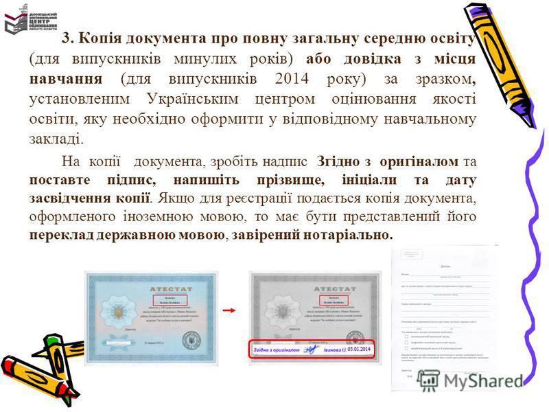 3. Копія документа про повну загальну середню освіту (для випускників минулих років) або довідка з місця навчання (для випускників 2014 року) за зразком, установленим Українським центром оцінювання якості освіти, яку необхідно оформити у відповідному