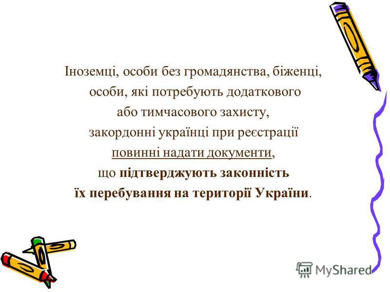 Іноземці, особи без громадянства, біженці, особи, які потребують додаткового або тимчасового захисту, закордонні українці при реєстрації повинні надати документи, що підтверджують законність їх перебування на території України.