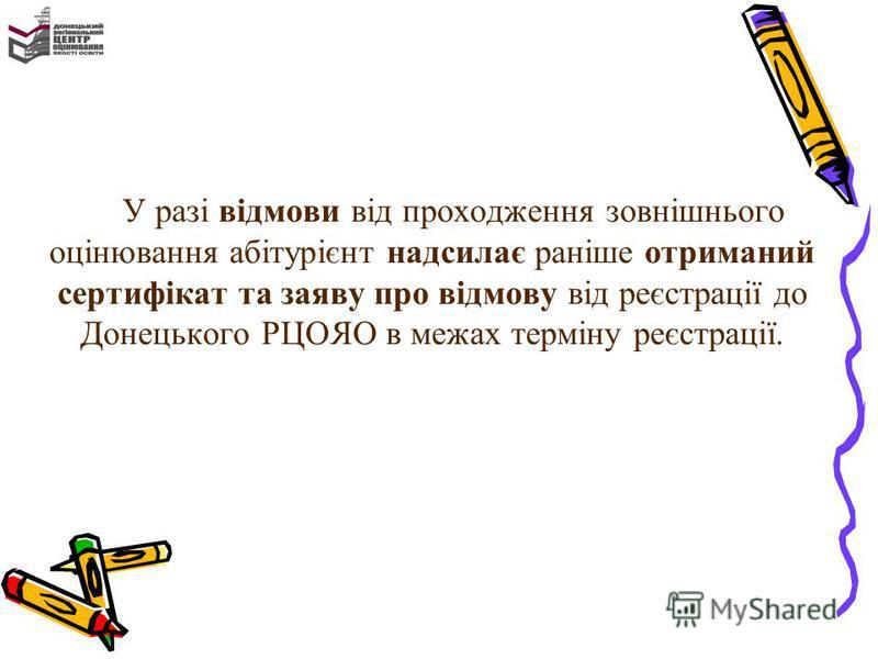 У разі відмови від проходження зовнішнього оцінювання абітурієнт надсилає раніше отриманий сертифікат та заяву про відмову від реєстрації до Донецького РЦОЯО в межах терміну реєстрації.