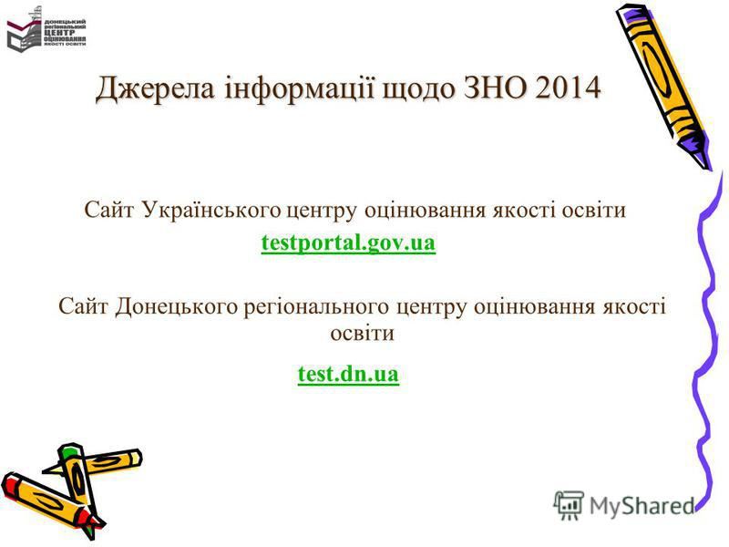 Джерела інформації щодо ЗНО 2014 Сайт Українського центру оцінювання якості освіти testportal.gov.ua Сайт Донецького регіонального центру оцінювання якості освіти test.dn.ua