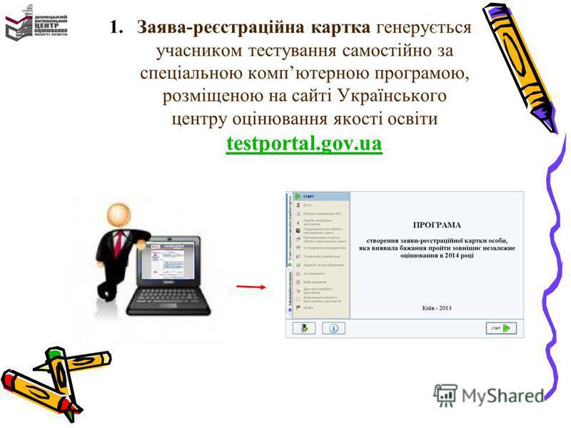 1.Заява-реєстраційна картка генерується учасником тестування самостійно за спеціальною компютерною програмою, розміщеною на сайті Українського центру оцінювання якості освіти testportal.gov.ua