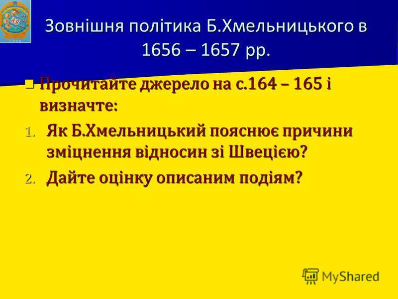 Зовнішня політика Б.Хмельницького в 1656 – 1657 рр. Прочитайте джерело на с.164 – 165 і визначте: Прочитайте джерело на с.164 – 165 і визначте: 1. Як Б.Хмельницький пояснює причини зміцнення відносин зі Швецією? 2. Дайте оцінку описаним подіям?