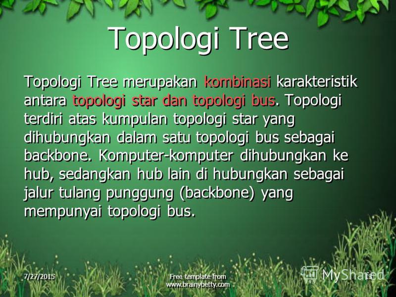 7/27/2015Free template from www.brainybetty.com 13 Topologi Tree Topologi Tree merupakan kombinasi karakteristik antara topologi star dan topologi bus. Topologi terdiri atas kumpulan topologi star yang dihubungkan dalam satu topologi bus sebagai back