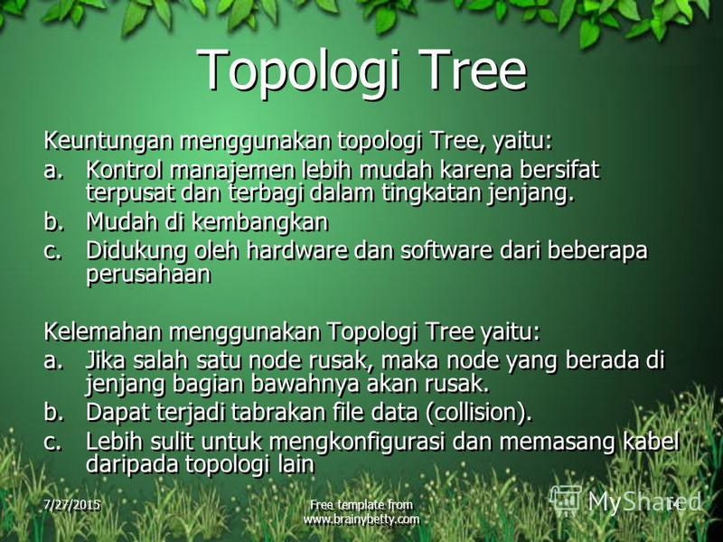 7/27/2015Free template from www.brainybetty.com 14 Topologi Tree Keuntungan menggunakan topologi Tree, yaitu: a.Kontrol manajemen lebih mudah karena bersifat terpusat dan terbagi dalam tingkatan jenjang. b.Mudah di kembangkan c.Didukung oleh hardware