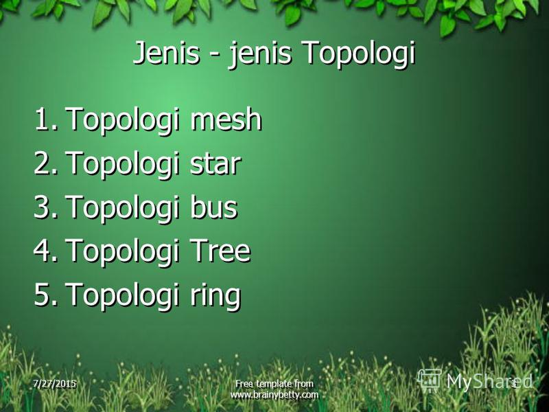 7/27/2015Free template from www.brainybetty.com 3 Jenis - jenis Topologi 1.Topologi mesh 2.Topologi star 3.Topologi bus 4.Topologi Tree 5.Topologi ring 1.Topologi mesh 2.Topologi star 3.Topologi bus 4.Topologi Tree 5.Topologi ring