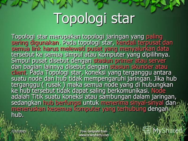 7/27/2015Free template from www.brainybetty.com 7 Topologi star Topologi star merupakan topologi jaringan yang paling sering digunakan. Pada topologi star, kendali terpusat dan semua link harus melewati pusat yang menyalurkan data tersebut ke semua s