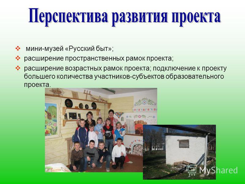мини-музей «Русский быт»; расширение пространственных рамок проекта; расширение возрастных рамок проекта; подключение к проекту большего количества участников-субъектов образовательного проекта.