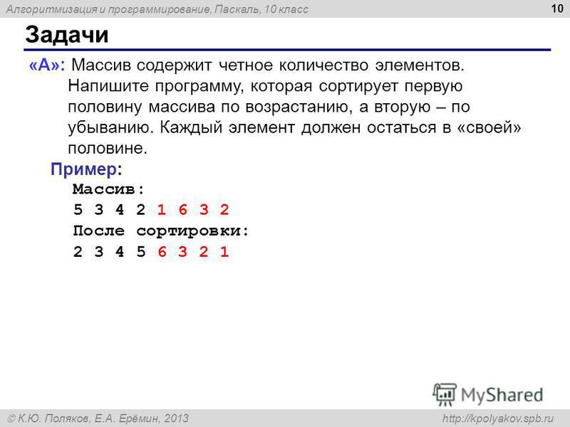 Алгоритмизация и программирование, Паскаль, 10 класс К.Ю. Поляков, Е.А. Ерёмин, 2013 http://kpolyakov.spb.ru Задачи 10 «A»: Массив содержит четное количество элементов. Напишите программу, которая сортирует первую половину массива по возрастанию, а в