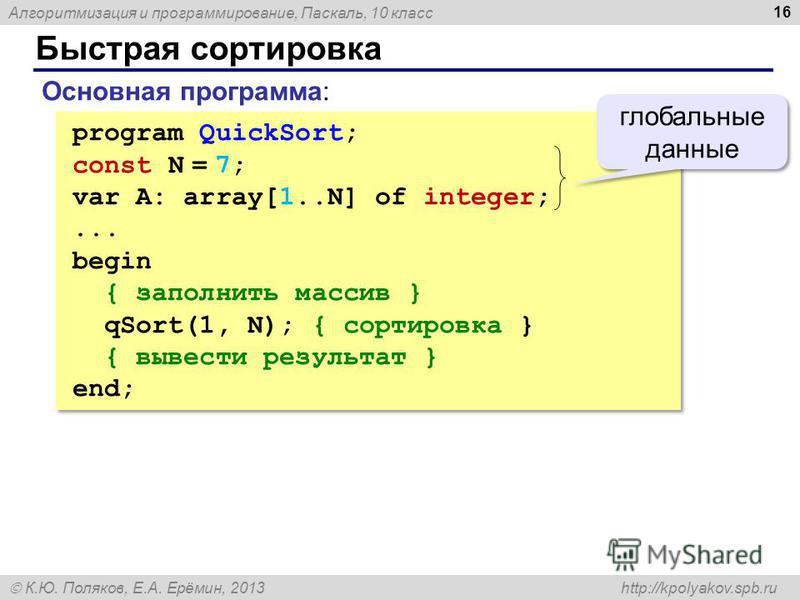 Алгоритмизация и программирование, Паскаль, 10 класс К.Ю. Поляков, Е.А. Ерёмин, 2013 http://kpolyakov.spb.ru Быстрая сортировка 16 program QuickSort; const N = 7; var A: array[1..N] of integer;... begin { заполнить массив } qSort(1, N); { сортировка