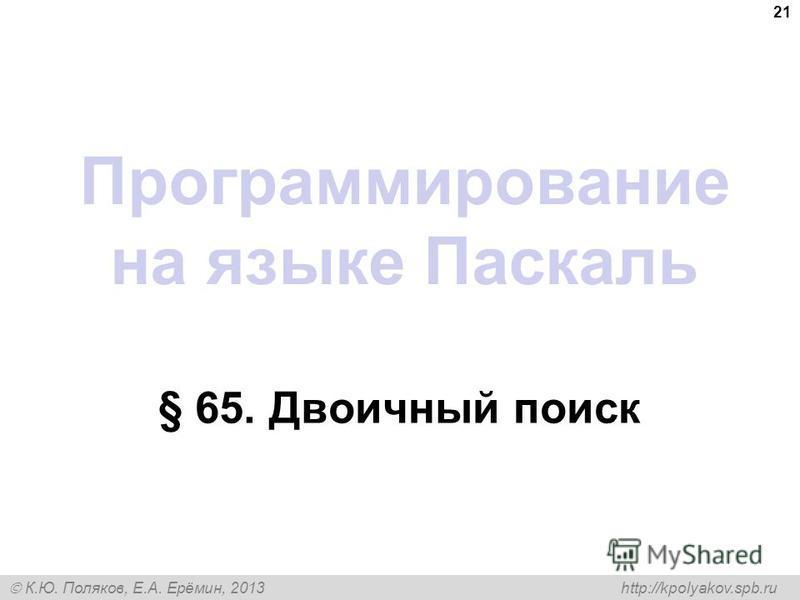 К.Ю. Поляков, Е.А. Ерёмин, 2013 http://kpolyakov.spb.ru Программирование на языке Паскаль § 65. Двоичный поиск 21