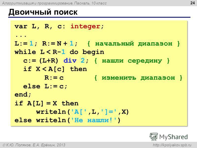 Алгоритмизация и программирование, Паскаль, 10 класс К.Ю. Поляков, Е.А. Ерёмин, 2013 http://kpolyakov.spb.ru Двоичный поиск 24 var L, R, c: integer;... L:= 1; R:= N + 1; { начальный диапазон } while L < R-1 do begin c:= (L+R) div 2; { нашли середину