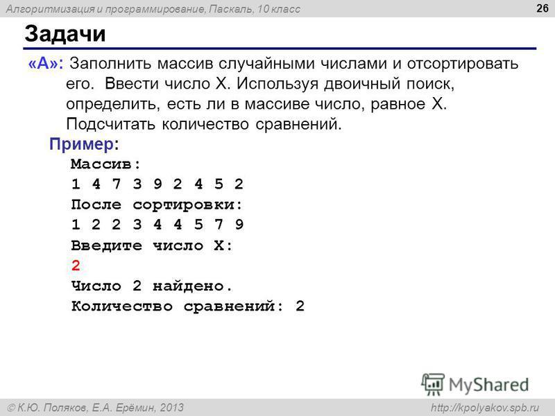 Алгоритмизация и программирование, Паскаль, 10 класс К.Ю. Поляков, Е.А. Ерёмин, 2013 http://kpolyakov.spb.ru Задачи 26 «A»: Заполнить массив случайными числами и отсортировать его. Ввести число X. Используя двоичный поиск, определить, есть ли в масси