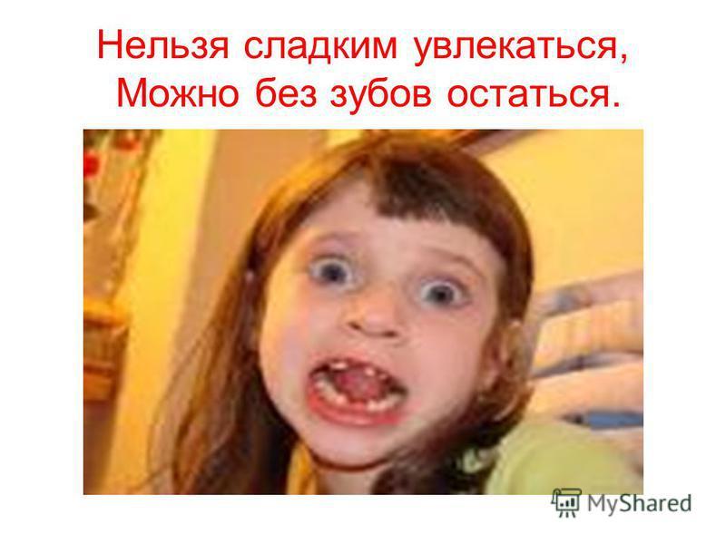 Нельзя сладким увлекаться, Можно без зубов остаться.