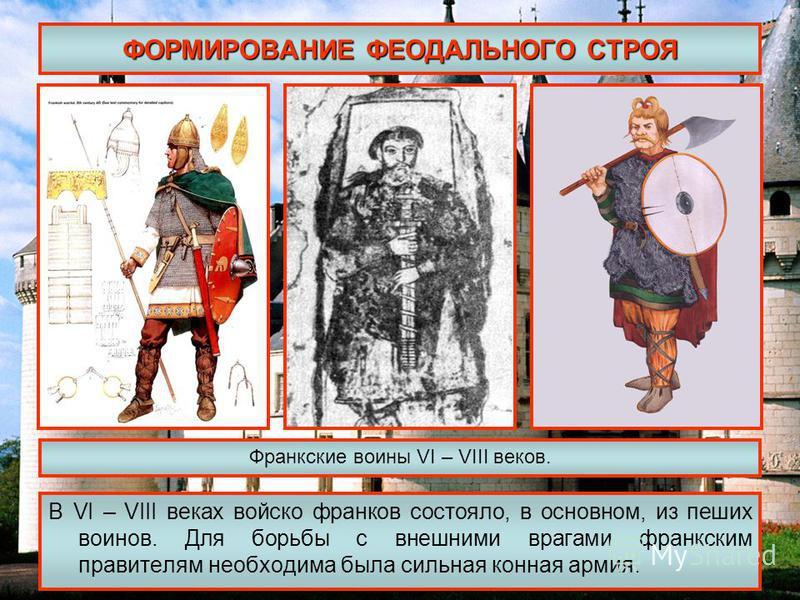 ФОРМИРОВАНИЕ ФЕОДАЛЬНОГО СТРОЯ В VI – VIII веках войско франков состояло, в основном, из пеших воинов. Для борьбы с внешними врагами франкским правителям необходима была сильная конная армия. Франкские воины VI – VIII веков.