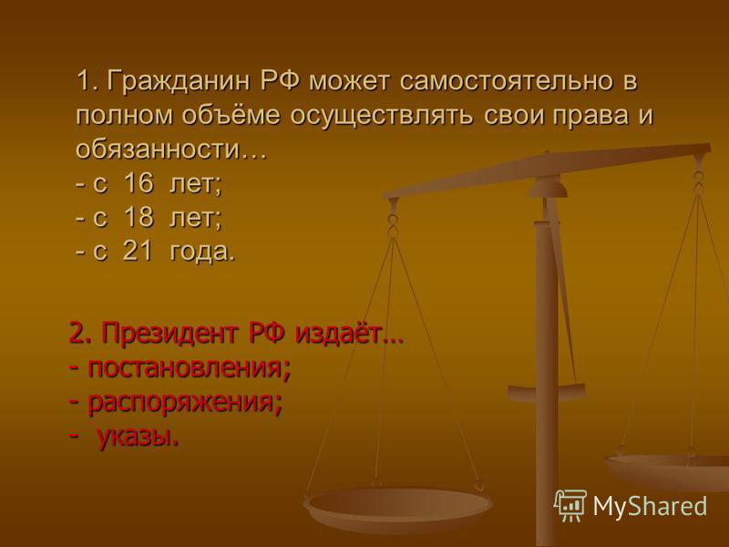 2. Президент РФ издаёт… - постановления; - распоряжения; - указы. 1. Гражданин РФ может самостоятельно в полном объёме осуществлять свои права и обязанности… - с 16 лет; - с 18 лет; - с 21 года.