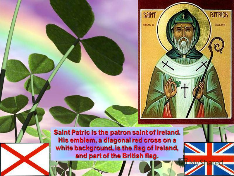 Saint Patric is the patron saint of Ireland. His emblem, adiagonal red cross on a white background, is the flag of Ireland, and part of the British flag. His emblem, a diagonal red cross on a white background, is the flag of Ireland, and part of the