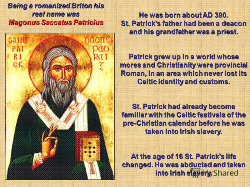 He was born about AD 390. St. Patrick's father had been a deacon and his grandfather was a priest. Patrick grew up in a world whose mores and Christianity were provincial Roman, in an area which never lost its Celtic identity and customs. St. Patrick