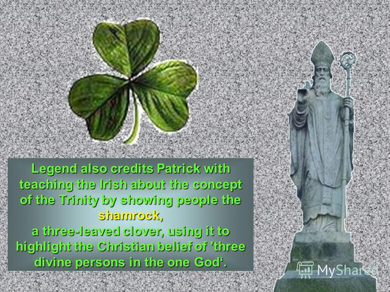 Legend also credits Patrick with teaching the Irish about the concept of the Trinity by showing people the shamrock, a three-leaved clover, using it to highlight the Christian belief of 'three divine persons in the one God.