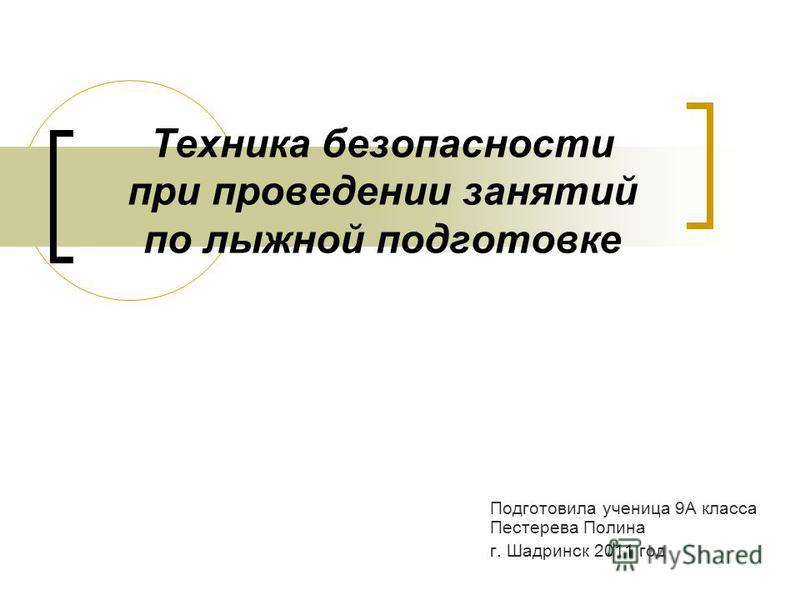 Техника безопасности при проведении занятий по лыжной подготовке Подготовила ученица 9А класса Пестерева Полина г. Шадринск 2011 год
