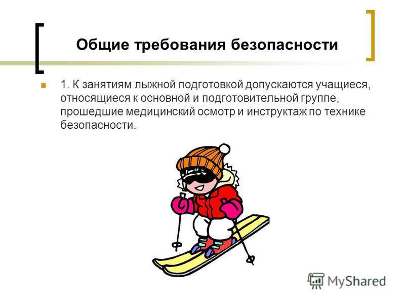Общие требования безопасности 1. К занятиям лыжной подготовкой допускаются учащиеся, относящиеся к основной и подготовительной группе, прошедшие медицинский осмотр и инструктаж по технике безопасности.