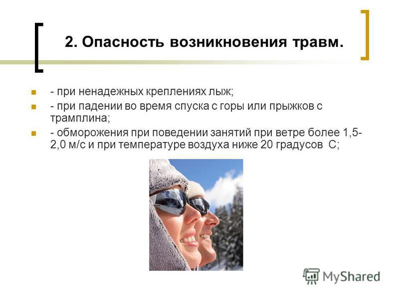 2. Опасность возникновения травм. - при ненадежных креплениях лыж; - при падении во время спуска с горы или прыжков с трамплина; - обморожения при поведении занятий при ветре более 1,5- 2,0 м/с и при температуре воздуха ниже 20 градусов С;