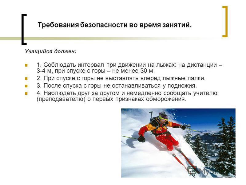 Требования безопасности во время занятий. Учащийся должен: 1. Соблюдать интервал при движении на лыжах: на дистанции – 3-4 м, при спуске с горы – не менее 30 м. 2. При спуске с горы не выставлять вперед лыжные палки. 3. После спуска с горы не останав