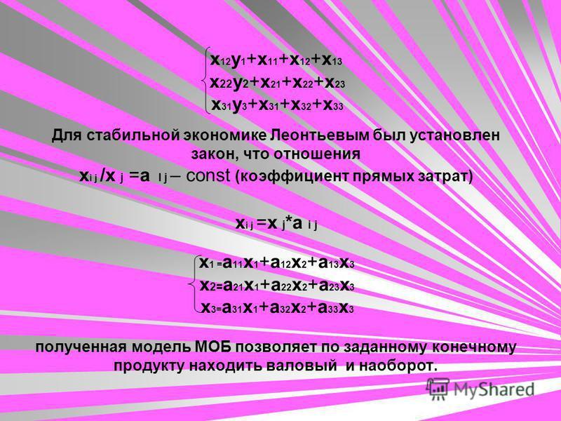 x 12 y 1 +x 11 +x 12 +x 13 x 22 y 2 +x 21 +x 22 +x 23 x 31 y 3 +x 31 +x 32 +x 33 Для стабильной экономике Леонтьевым был установлен закон, что отношения х i j /x j =a I j – const (коэффициент прямых затрат) х i j =x j *a i j x 1 = a 11 x 1 +a 12 x 2