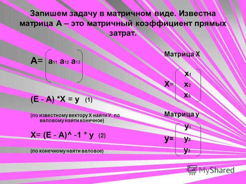 Запишем задачу в матричном виде. Известна матрица А – это матричный коэффициент прямых затрат. А= a 11 a 12 a 13 (E - A) *X = у (1) (по известному вектору Х найти У. по валовому найти конечное) X= (E - A)^ -1 * у (2) (по конечному найти валовое) Матр