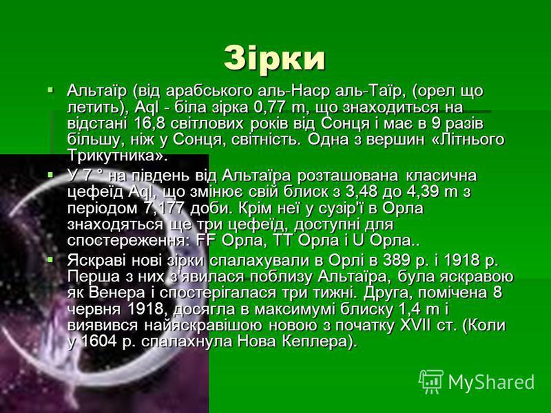 Зірки Зірки Альтаїр (від арабського аль-Наср аль-Таїр, (орел що летить), Aql - біла зірка 0,77 m, що знаходиться на відстані 16,8 світлових років від Сонця і має в 9 разів більшу, ніж у Сонця, світність. Одна з вершин «Літнього Трикутника». Альтаїр (