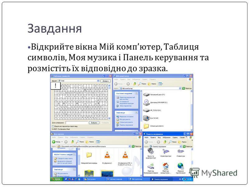 Завдання Відкрийте вікна Мій компютер, Таблиця символів, Моя музика і Панель керування та розмістіть їх відповідно до зразка.