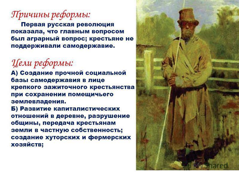 Причины реформы: Первая русская революция показала, что главным вопросом был аграрный вопрос; крестьяне не поддерживали самодержавие. Цели реформы: А) Создание прочной социальной базы самодержавия в лице крепкого зажиточного крестьянства при сохранен