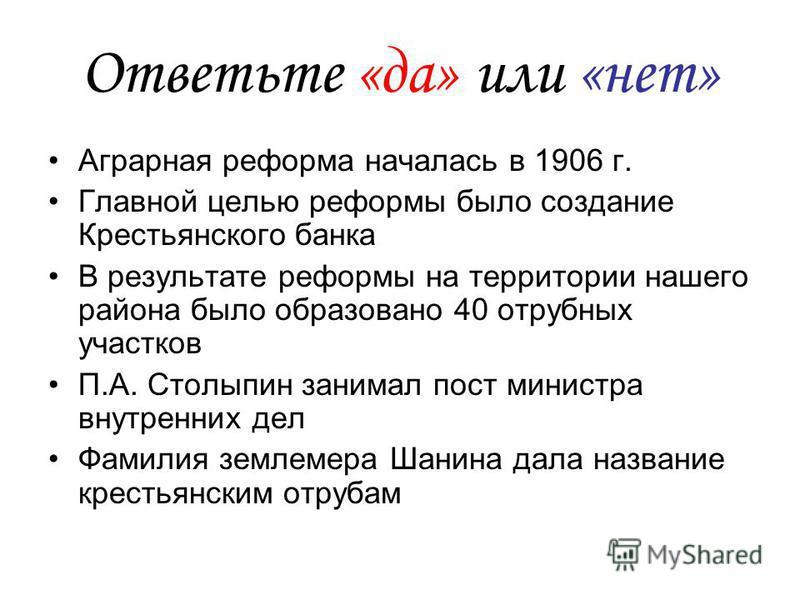 Ответьте «да» или «нет» Аграрная реформа началась в 1906 г. Главной целью реформы было создание Крестьянского банка В результате реформы на территории нашего района было образовано 40 отрубных участков П.А. Столыпин занимал пост министра внутренних д