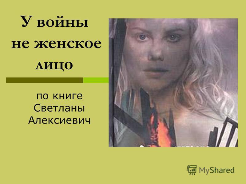 У войны не женское лицо по книге Светланы Алексиевич