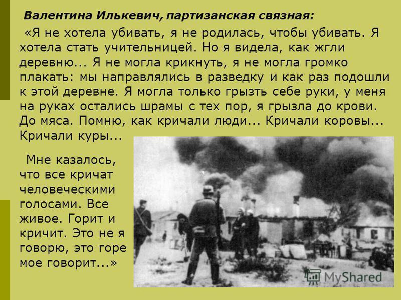 Валентина Илькевич, партизанская связная: «Я не хотела убивать, я не родилась, чтобы убивать. Я хотела стать учительницей. Но я видела, как жгли деревню... Я не могла крикнуть, я не могла громко плакать: мы направлялись в разведку и как раз подошли к