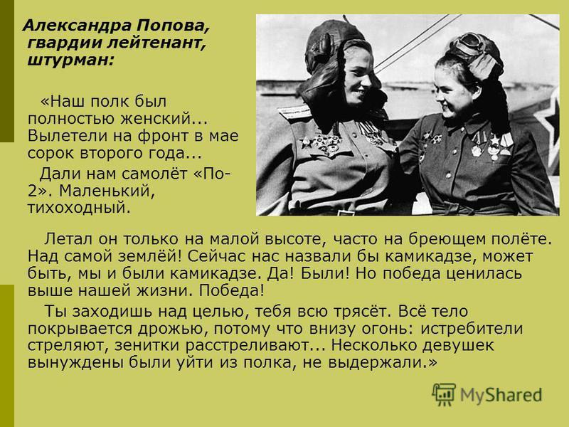 Александра Попова, гвардии лейтенант, штурман: «Наш полк был полностью женский... Вылетели на фронт в мае сорок второго года... Дали нам самолёт «По- 2». Маленький, тихоходный. Летал он только на малой высоте, часто на бреющем полёте. Над самой землё