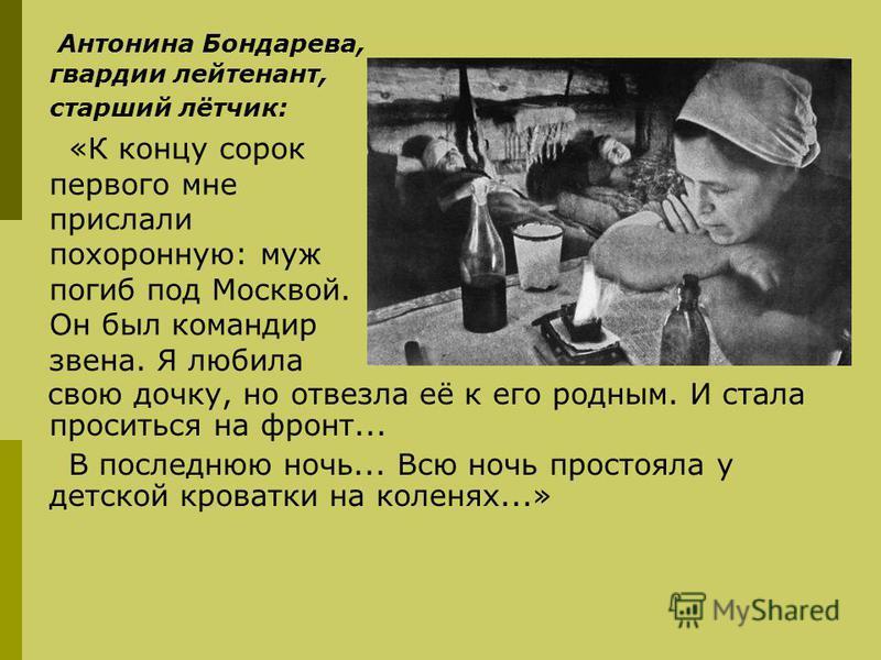 Антонина Бондарева, гвардии лейтенант, старший лётчик: «К концу сорок первого мне прислали похоронную: муж погиб под Москвой. Он был командир звена. Я любила свою дочку, но отвезла её к его родным. И стала проситься на фронт... В последнюю ночь... Вс