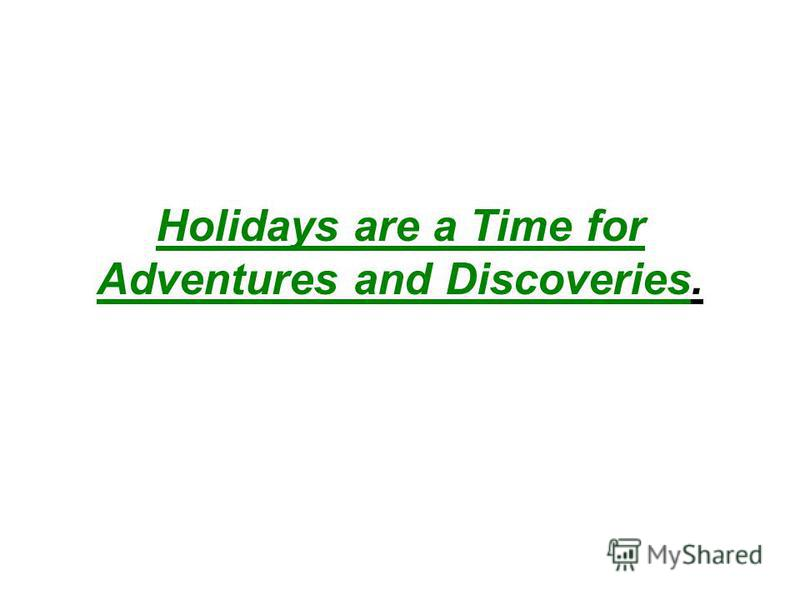 Holidays are a Time for Adventures and Discoveries.